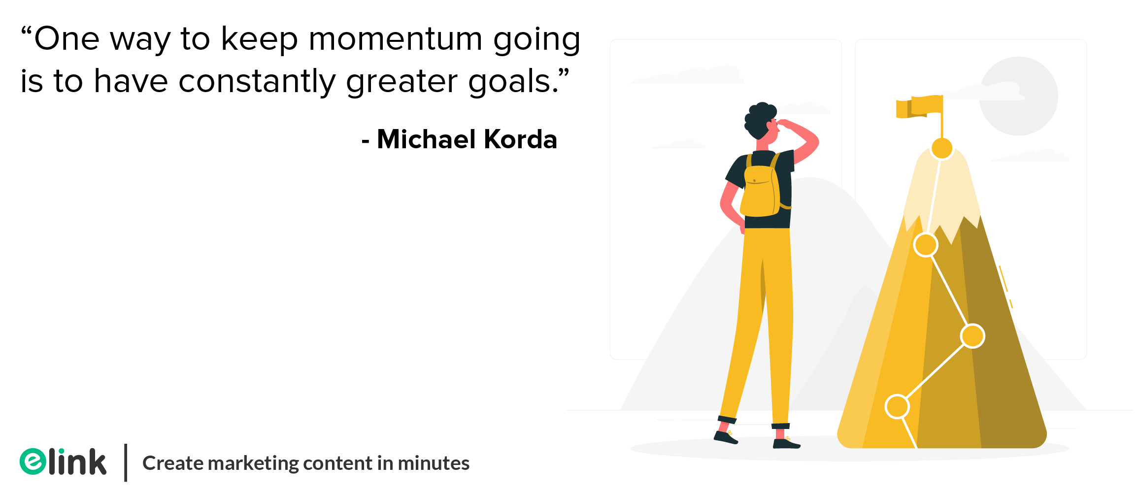 """""""One way to keep momentum going is to have constantly greater goals."""" - Michael Korda elink.io"""